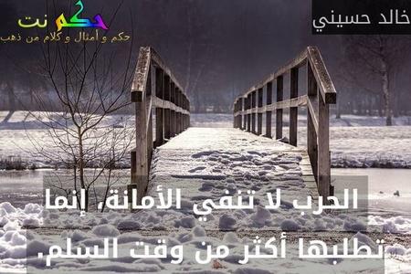 الحرب لا تنفي الأمانة، إنما تطلبها أكثر من وقت السلم. -خالد حسيني