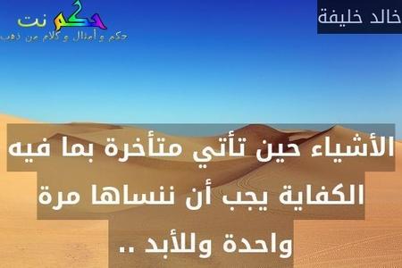 الأشياء حين تأتي متأخرة بما فيه الكفاية يجب أن ننساها مرة واحدة وللأبد .. -خالد خليفة