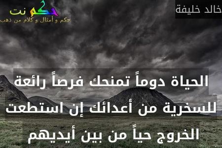 الحياة دوماً تمنحك فرصاً رائعة للسخرية من أعدائك إن استطعت الخروج حياً من بين أيديهم -خالد خليفة