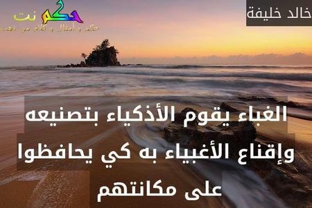 الغباء يقوم الأذكياء بتصنيعه وإقناع الأغبياء به كي يحافظوا على مكانتهم -خالد خليفة
