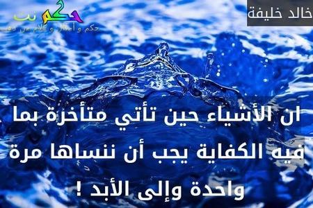 ان الأشياء حين تأتي متأخرة بما فيه الكفاية يجب أن ننساها مرة واحدة وإلى الأبد ! -خالد خليفة