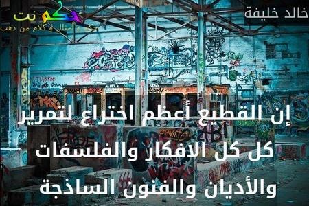 إن القطيع أعظم اختراع لتمرير كل كل الافكار والفلسفات والأديان والفنون الساذجة -خالد خليفة