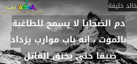 دم الضحايا لا يسمح للطاغبة بالموت ، إنه باب موارب يزداد ضيقا حتي يخنق القاتل -خالد خليفة