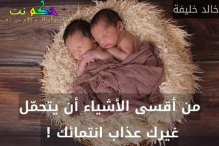 من أقسى الأشياء أن يتحمّل غيرك عذاب انتمائك ! -خالد خليفة