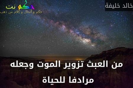 من العبث تزوير الموت وجعله مرادفا للحياة -خالد خليفة