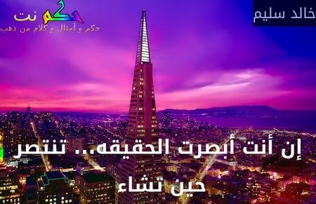 إن أنت أبصرت الحقيقه... تنتصر حين تشاء -خالد سليم