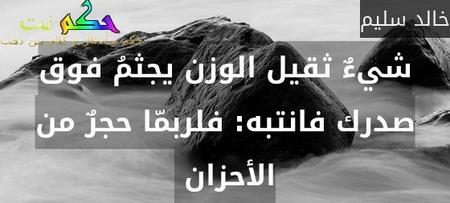 شيءٌ ثقيل الوزن يجثمُ فوق صدرك فانتبه: فلربمّا حجرٌ من الأحزان -خالد سليم