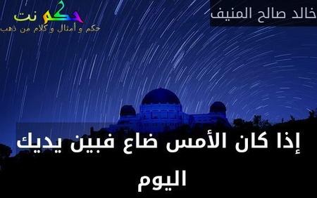 إذا كان الأمس ضاع فبين يديك اليوم -خالد صالح المنيف