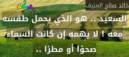 السعيد .. هو الذي يحمل طقسه معه ! لا يهمه إن كانت السماء صحوًا أو مطرًا .. -خالد صالح المنيف