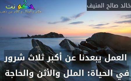 العمل يبعدنا عن أكبر ثلاث شرور في الحياة: الملل والأثن والحاجة -خالد صالح المنيف