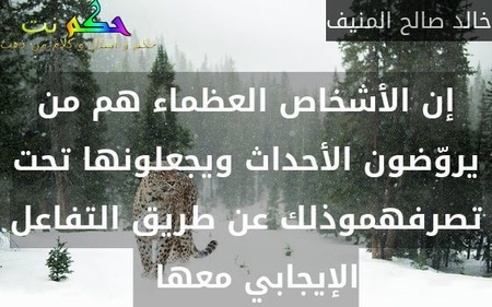 إن الأشخاص العظماء هم من يروّضون الأحداث ويجعلونها تحت تصرفهموذلك عن طريق التفاعل الإيجابي معها  -خالد صالح المنيف