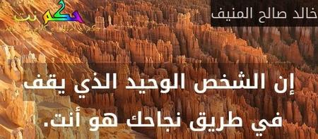 إن الشخص الوحيد الذي يقف في طريق نجاحك هو أنت. -خالد صالح المنيف