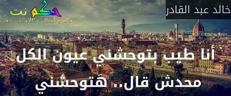 أنا طيب بتوحشني عيون الكل محدش قال.. هَتوحشني -خالد عبد القادر