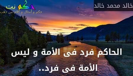 الحاكم فرد فى الأمة و ليس الأمة فى فرد.. -خالد محمد خالد