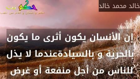 إن الأنسان يكون أثرى ما يكون بالحرية و بالسيادةعندما لا يذل للناس من أجل منفعة أو غرض -خالد محمد خالد