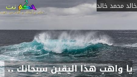 يا واهب هذا اليقين سبحانك .. -خالد محمد خالد