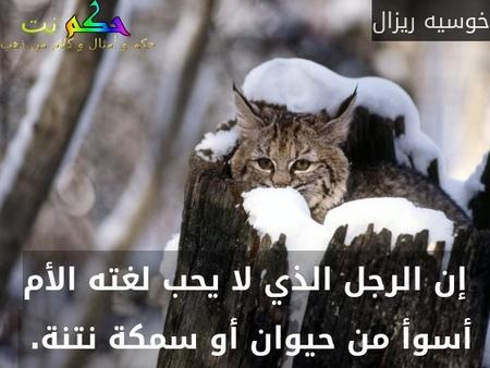 إن الرجل الذي لا يحب لغته الأم أسوأ من حيوان أو سمكة نتنة. -خوسيه ريزال