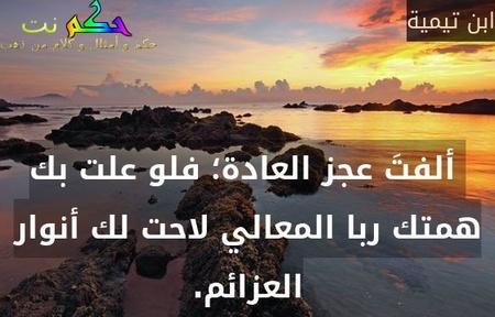 ألفتَ عجز العادة؛ فلو علت بك همتك ربا المعالي لاحت لك أنوار العزائم.-ابن تيمية