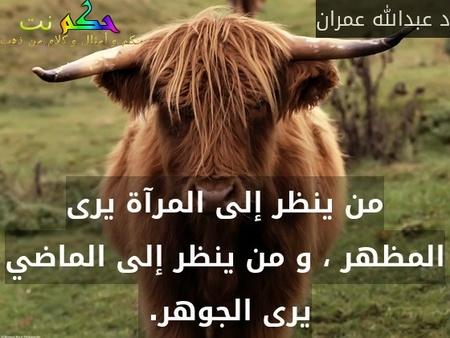 من ينظر إلى المرآة يرى المظهر ، و من ينظر إلى الماضي يرى الجوهر. -د عبدالله عمران