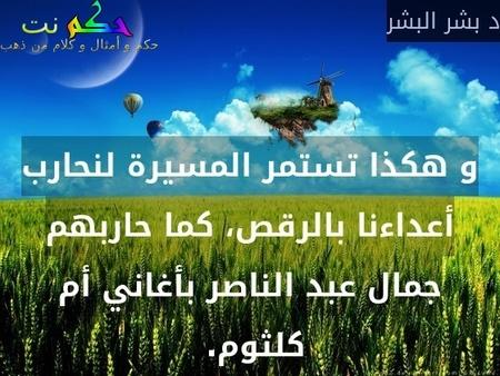 و هكذا تستمر المسيرة لنحارب أعداءنا بالرقص، كما حاربهم جمال عبد الناصر بأغاني أم كلثوم. -د بشر البشر