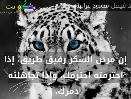 إن مرض السكر رفيق طريق، إذا احترمته احترمك، وإذا تجاهلته دمرك. -د فيصل محمود غرايبة