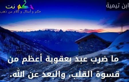 ما ضرب عبد بعقوبة أعظم من قسوة القلب، والبعد عن الله.-ابن تيمية