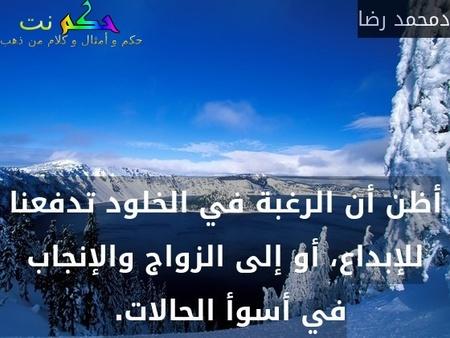 أظن أن الرغبة في الخلود تدفعنا للإبداع، أو إلى الزواج والإنجاب في أسوأ الحالات. -دمحمد رضا