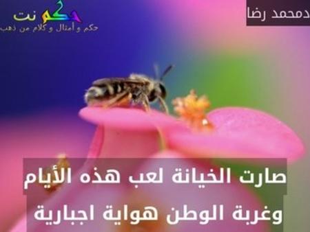 صارت الخيانة لعب هذه الأيام وغربة الوطن هواية اجبارية -دمحمد رضا