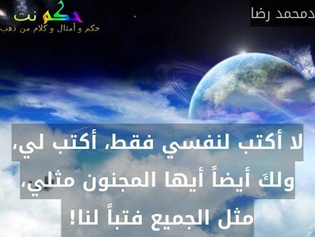 لا أكتب لنفسي فقط، أكتب لي، ولكَ أيضاً أيها المجنون مثلي، مثل الجميع فتباً لنا! -دمحمد رضا