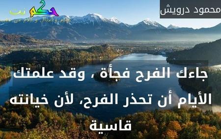جاءك الفرح فجأة ، وقد علمتك الأيام أن تحذر الفرح، لأن خيانته قاسية-محمود درويش
