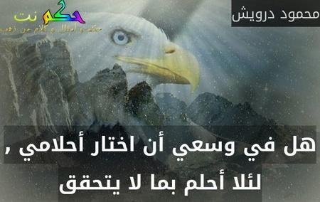 هل في وسعي أن اختار أحلامي , لئلا أحلم بما لا يتحقق-محمود درويش