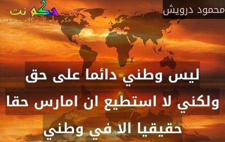 ليس وطني دائما على حق ولكني لا استطيع ان امارس حقا حقيقيا الا في وطني-محمود درويش