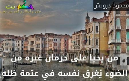 من يحيا على حرمان غيره من الضوء يُغرِق نفسه في عتمة ظله-محمود درويش