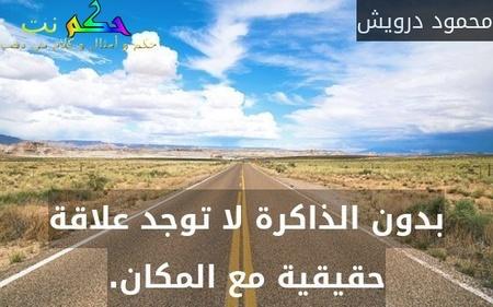 بدون الذاكرة لا توجد علاقة حقيقية مع المكان.-محمود درويش