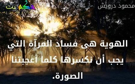 الهوية هى فساد المرآة التي يجب أن نكسرها كلما أعجبتنا الصورة.-محمود درويش