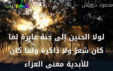 لولا الحنين إلى جنة غابرة لما كان شعرُ ولا ذاكرة ولما كان للأبدية معنى العزاء-محمود درويش