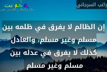 إن الظالم لا يفرق في ظلمه بين مسلم وغير مسلم، والعادل كذلك لا يفرق في عدله بين مسلم وغير مسلم -راغب السرجاني