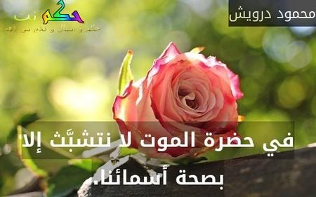 في حضرة الموت لا نتشبَّث إلا بصحة أسمائنا.-محمود درويش