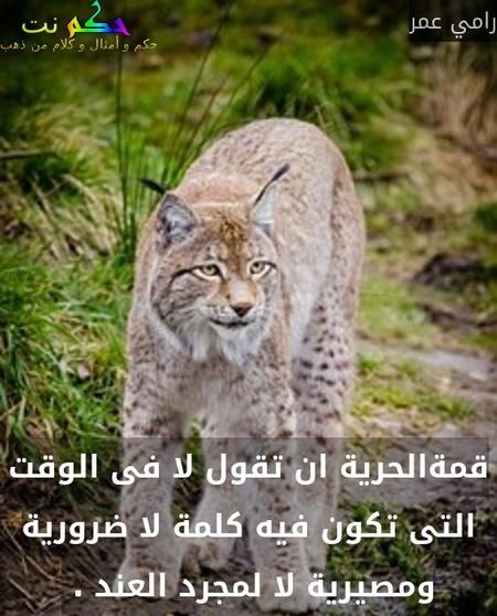قمةالحرية ان تقول لا فى الوقت التى تكون فيه كلمة لا ضرورية ومصيرية لا لمجرد العند . -رامي عمر