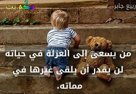من يسعى إلى العزلة في حياته لن يقدر أن يلقى غيرها في مماته. -ربيع جابر
