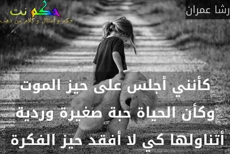 كأنني أجلس على حيز الموت وكأن الحياة حبة صغيرة وردية أتناولها كي لا أفقد حيز الفكرة -رشا عمران