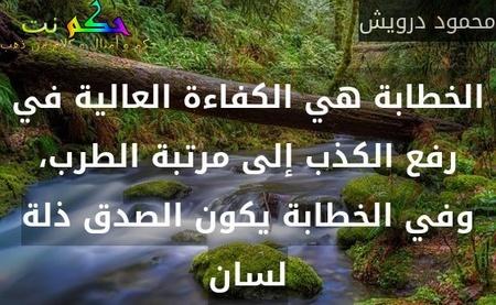 الخطابة هي الكفاءة العالية في رفع الكذب إلى مرتبة الطرب، وفي الخطابة يكون الصدق ذلة لسان-محمود درويش
