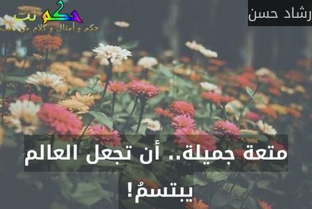 متعة جميلة.. أن تجعل العالم يبتسمُ! -رشاد حسن