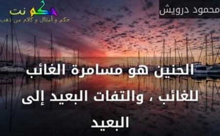 الحنين هو مسامرة الغائب للغائب ، والتفات البعيد إلى البعيد-محمود درويش