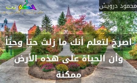 اصرخ لتعلم أنك ما زلتَ حيّاً وحيّاً وأن الحياة على هذه الأرض ممكنة-محمود درويش