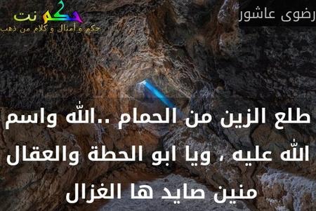 طلع الزين من الحمام ..الله واسم الله عليه ، ويا ابو الحطة والعقال منين صايد ها الغزال -رضوى عاشور