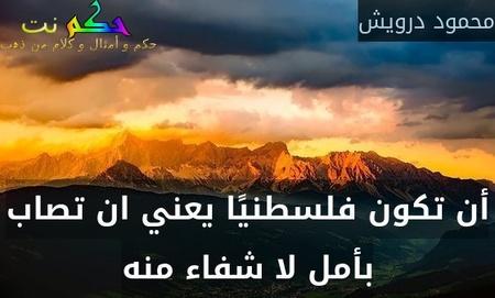 أن تكون فلسطنيًا يعني ان تصاب بأمل لا شفاء منه-محمود درويش