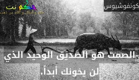 الصمت هو الصديق الوحيد الذي لن يخونك أبداً.-كونفوشيوس