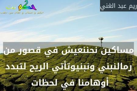 مساكين نحننعيش في قصور من رمالنبني ونبنيوتأتي الريح لتبدد أوهامنا في لحظات -ريم عبد الغني
