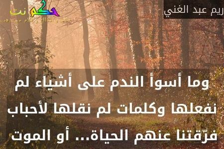 وما أسوأ الندم على أشياء لم نفعلها وكلمات لم نقلها لأحباب فرّقتنا عنهم الحياة... أو الموت -ريم عبد الغني